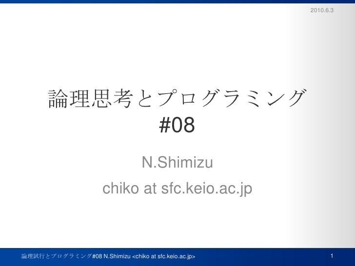 論理思考とプログラミング#08<br />N.Shimizu<br />chiko at sfc.keio.ac.jp<br />2010.6.3<br />1<br />論理試行とプログラミング#08 N.Shimizu <chiko at ...