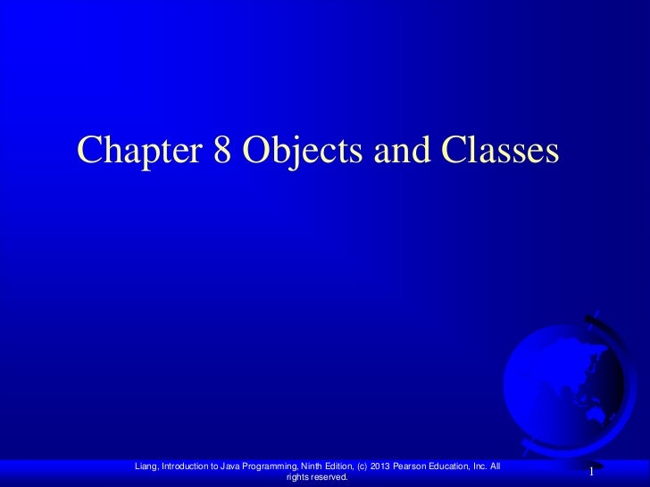Chapter 8 Objects and Classes   Liang, Introduction to Java Programming, Ninth Edition, (c) 2013 Pearson Education, Inc. A...