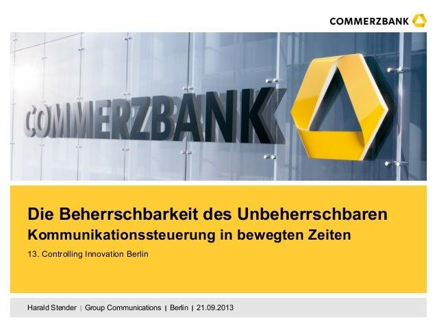 Harald Stender  Group Communications  Berlin  21.09.2013 Die Beherrschbarkeit des Unbeherrschbaren Kommunikationsst...