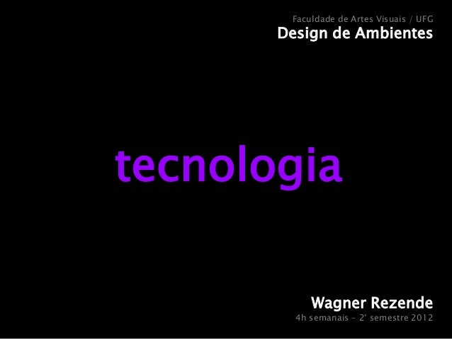 Faculdade de Artes Visuais / UFG  Design de Ambientes  tecnologia Wagner Rezende  4h semanais – 2° semestre 2012