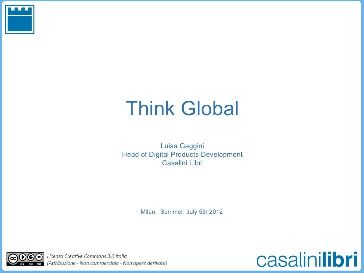 Think Global            Luisa GagginiHead of Digital Products Development            Casalini Libri     Milan, Summer, Jul...