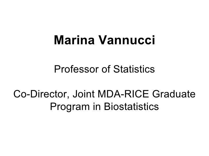 Marina Vannucci Professor of Statistics Co-Director, Joint MDA-RICE Graduate Program in Biostatistics
