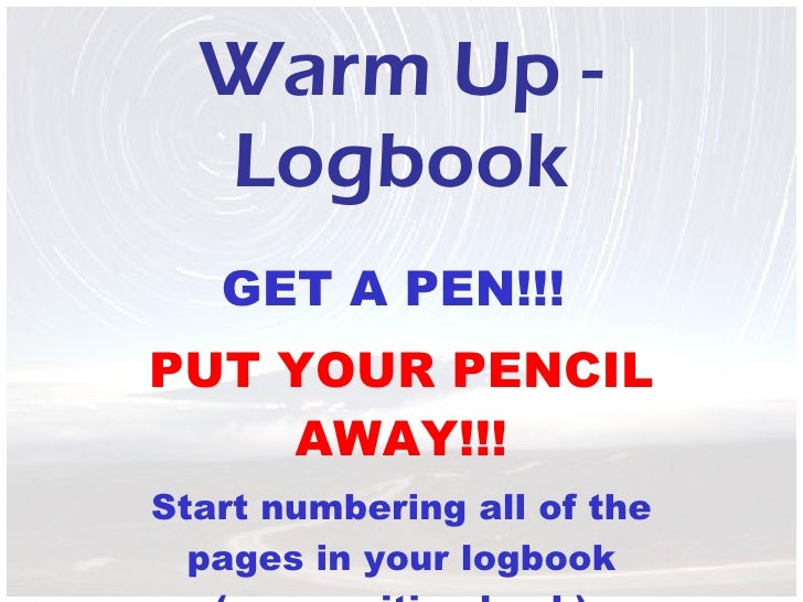 Warm Up - Logbook GET A PEN!!!  PUT YOUR PENCIL AWAY!!! Start numbering all of the pages in your logbook (composition book)