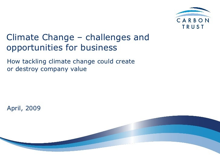 Climate Change – challenges and opportunities for business How tackling climate change could create or destroy company val...