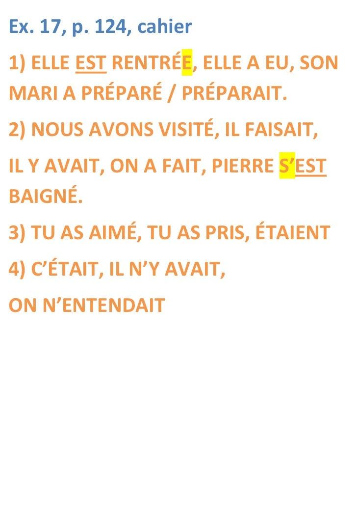 Ex. 17, p. 124, cahier1) ELLE EST RENTRÉE, ELLE A EU, SONMARI A PRÉPARÉ / PRÉPARAIT.2) NOUS AVONS VISITÉ, IL FAISAIT,IL Y ...