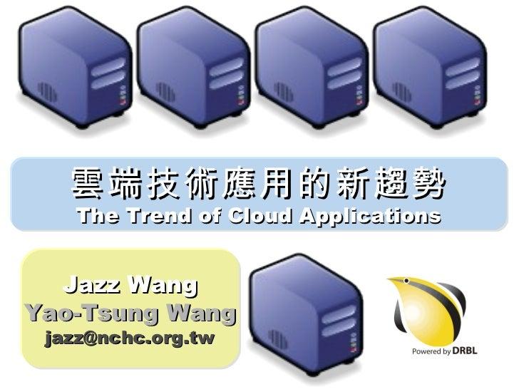 雲端技術應用的新趨勢 The Trend of Cloud Applications Jazz Wang Yao-Tsung Wang [email_address]