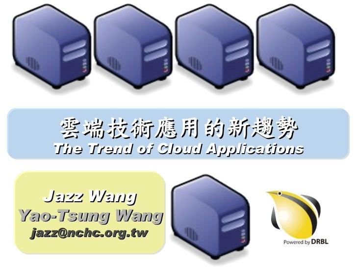 雲端技術應用的新趨勢   The Trend of Cloud Applications  Jazz WangYao-Tsung Wang jazz@nchc.org.tw