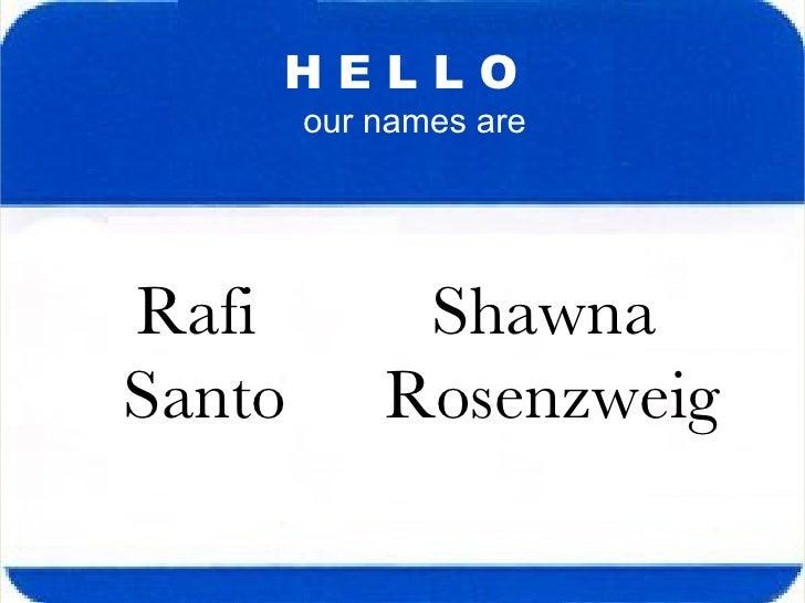 H E L L O our names are Rafi  Santo Shawna  Rosenzweig