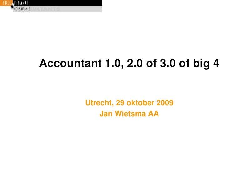 Accountant 1.0, 2.0 of 3.0 of big 4<br />Utrecht, 29 oktober 2009<br />Jan Wietsma AA<br />