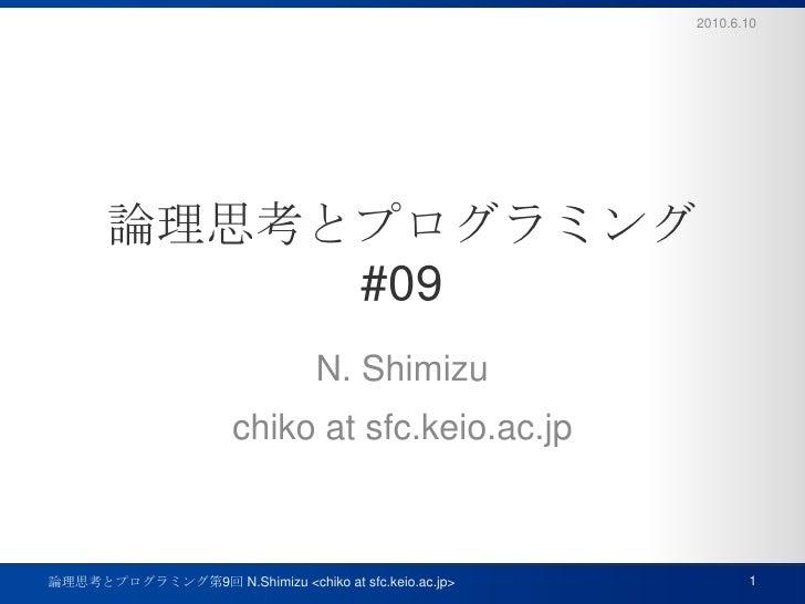 論理思考とプログラミング#09<br />N. Shimizu<br />chiko at sfc.keio.ac.jp<br />2010.6.10<br />1<br />論理思考とプログラミング第9回 N.Shimizu <chiko a...