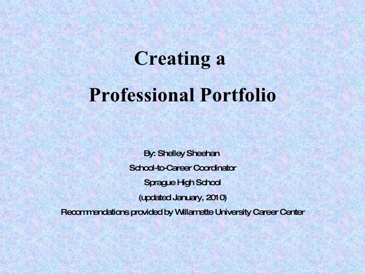 Creating a  Professional Portfolio By: Shelley Sheehan  School-to-Career Coordinator Sprague High School (updated January,...