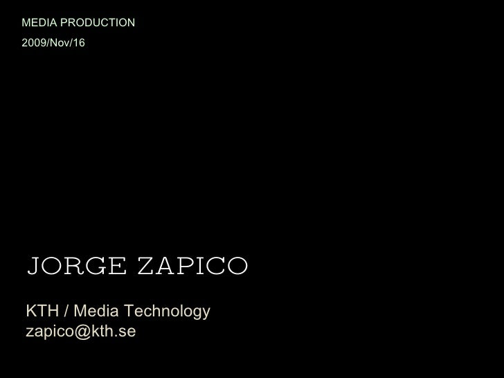 JORGE ZAPICO KTH / Media Technology [email_address] MEDIA PRODUCTION 2009/Nov/16