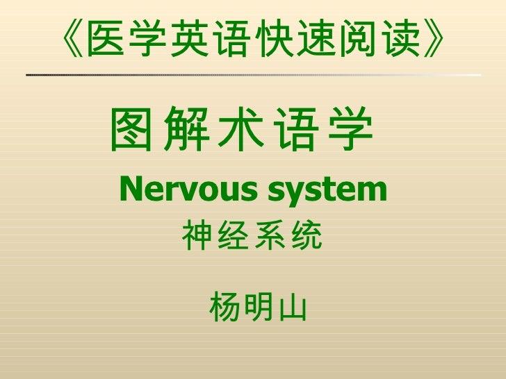 《医学英语快速阅读》 <ul><li>图解术语学   </li></ul><ul><li>Nervous system </li></ul><ul><li>神经系统 </li></ul><ul><li>杨明山 </li></ul>