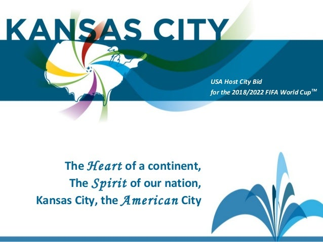 USA Host City Bid for the 2018/2022 FIFA World CupTM The Heart of a continent, The Spirit of our nation, Kansas City, the ...