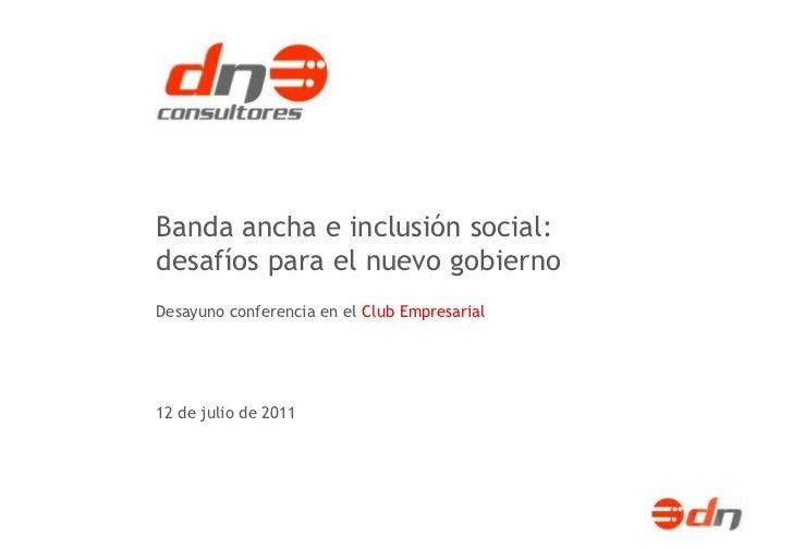 Banda ancha e inclusión social:desafíos para el nuevo gobiernoDesayuno conferencia en el Club Empresarial12 de julio de 2011