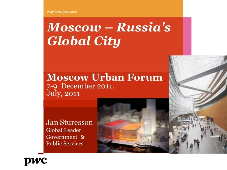 www.pwc.psrc.comMoscow – RussiasGlobal CityMoscow Urban Forum7-9 December 2011.July, 2011Jan SturessonGlobal LeaderGovernm...
