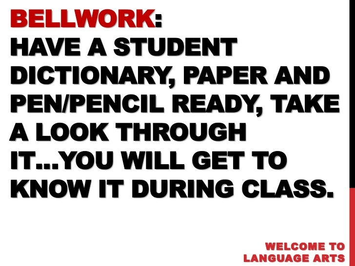 BELLWORK:HAVE A STUDENTDICTIONARY, PAPER ANDPEN/PENCIL READY, TAKEA LOOK THROUGHIT…YOU WILL GET TOKNOW IT DURING CLASS.   ...