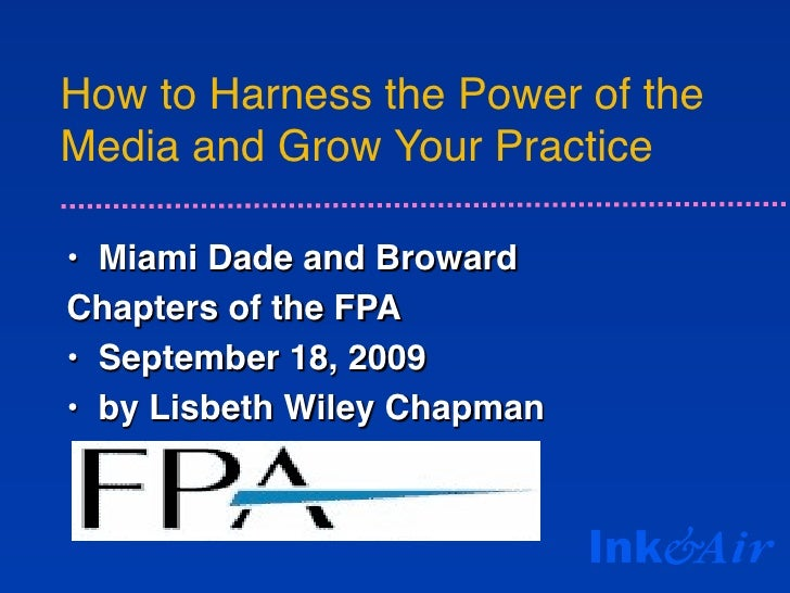 How to Harness the Power of the Media and Grow Your Practice  • Miami Dade and Broward Chapters of the FPA • September 18,...