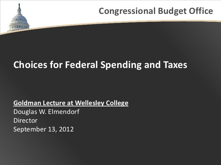 Congressional Budget OfficeChoices for Federal Spending and TaxesGoldman Lecture at Wellesley CollegeDouglas W. ElmendorfD...