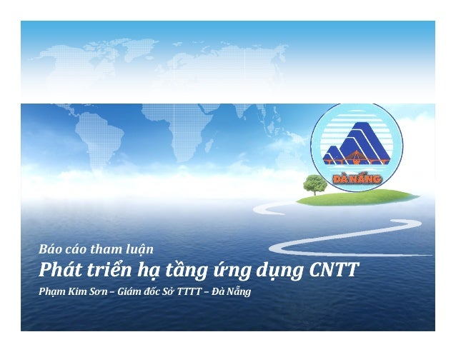 Báo cáo tham luận Phát triển hạ tầng ứng dụng CNTTPhát triển hạ tầng ứng dụng CNTT Phạm Kim Sơn – Giám đốc Sở TTTT – Đà Nẵ...