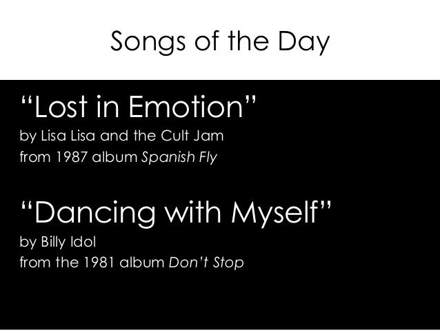 "Songs of the Day ""Lost in Emotion"" by Lisa Lisa and the Cult Jam from 1987 album Spanish Fly ""Dancing with Myself"" by Bill..."