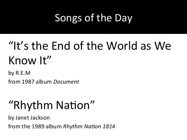 """Songs&of&the&Day& """"It's&the&End&of&the&World&as&We& Know&It""""& by&R.E.M& from&1987&album&Document) ) """"Rhythm&NaDon""""& by&Jan..."""