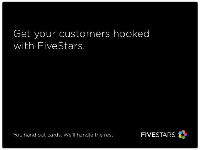 Get your customers hooked with FiveStars.  You hand out cards. We'll handle the rest.