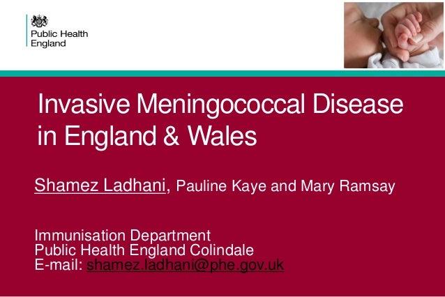 Invasive Meningococcal Disease in England & Wales Shamez Ladhani, Pauline Kaye and Mary Ramsay Immunisation Department Pub...