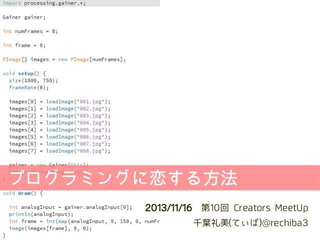 プログラミングに恋する方法 2013/11/16第10回 Creators MeetUp 千葉礼美(てぃば)@rechiba3