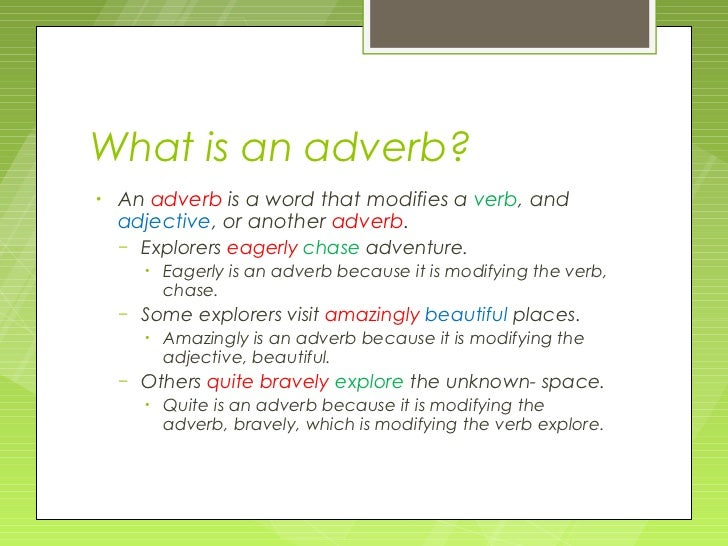 What is an adverb?•   An adverb is a word that modifies a verb, and    adjective, or another adverb.    – Explorers eagerl...