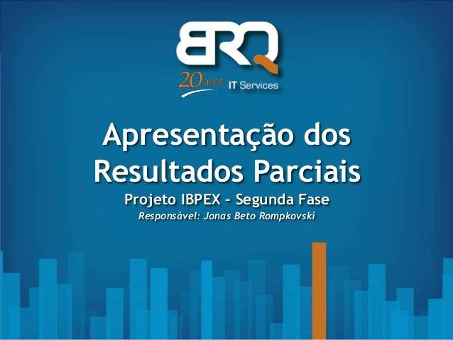 Apresentação dos Resultados Parciais Projeto IBPEX – Segunda Fase Responsável: Jonas Beto Rompkovski