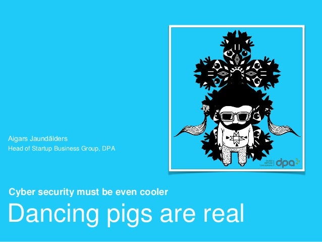 Dancing pigs are real Cyber security must be even cooler Aigars Jaundālders Head of Startup Business Group, DPA