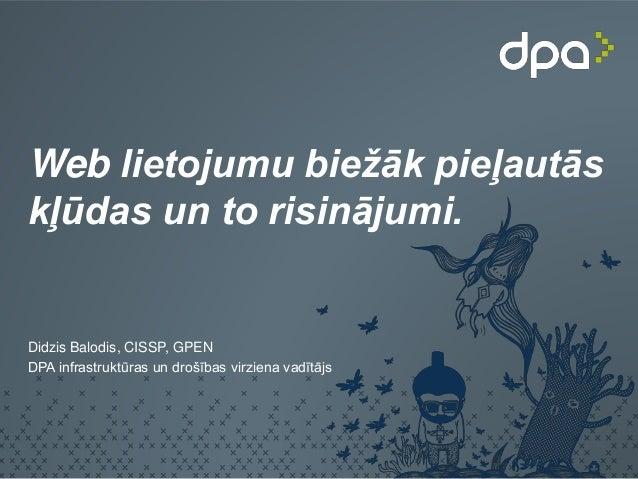 Web lietojumu biežāk pieļautās kļūdas un to risinājumi. Didzis Balodis, CISSP, GPEN DPA infrastruktūras un drošības virzie...