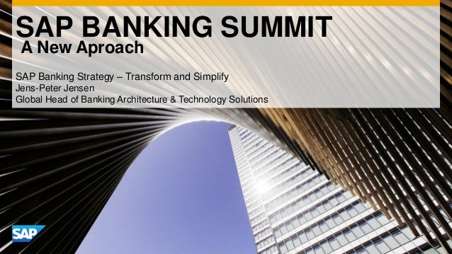 SAP BANKING SUMMIT A New Aproach SAP Banking Strategy – Transform and Simplify Jens-Peter Jensen Global Head of Banking Ar...
