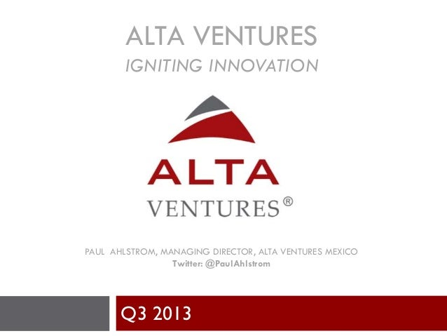 ALTA VENTURES IGNITING INNOVATION PAUL AHLSTROM, MANAGING DIRECTOR, ALTA VENTURES MEXICO Twitter: @PaulAhlstrom Q3 2013