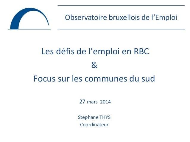 Observatoire bruxellois de l'Emploi Les défis de l'emploi en RBC & Focus sur les communes du sud 27 mars 2014 Stéphane THY...