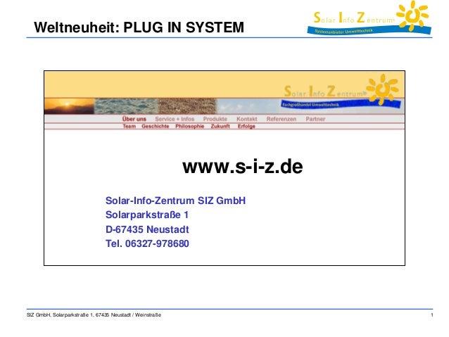 SIZ GmbH, Solarparkstraße 1, 67435 Neustadt / Weinstraße 1  Weltneuheit: PLUG IN SYSTEM  www.s-i-z.de  Solar-Info-Zentrum ...