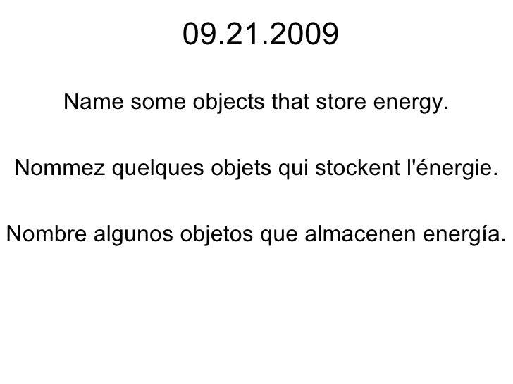 09.21.2009 Name some objects that store energy. Nommez quelques objets qui stockent l'énergie. Nombre algunos objetos que ...