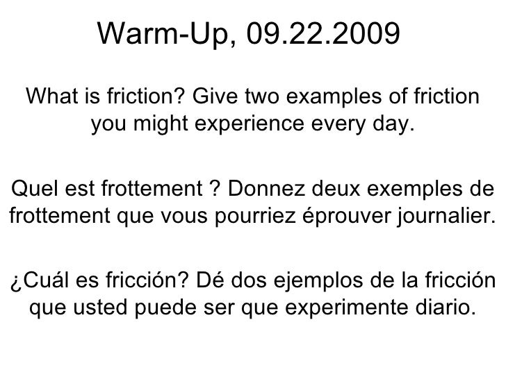 Warm-Up, 09.22.2009 What is friction? Give two examples of friction you might experience every day. Quel est frottement ? ...