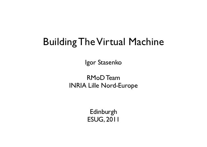 Building The Virtual Machine           Igor Stasenko           RMoD Team      INRIA Lille Nord-Europe             Edinburg...
