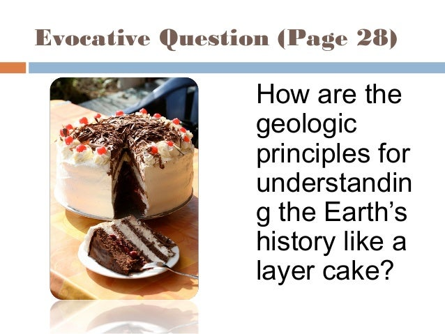 Evocative Question (Page 28) How are the geologic principles for understandin g the Earth's history like a layer cake?