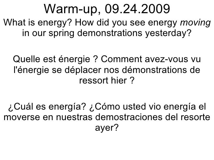 Warm-up, 09.24.2009 What is energy? How did you see energy  moving  in our spring demonstrations yesterday? Quelle est éne...