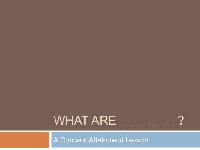 WHAT ARE ________ ? A Concept Attainment Lesson