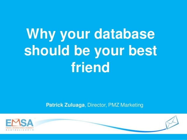 Why your database should be your best friend Patrick Zuluaga, Director, PMZ Marketing