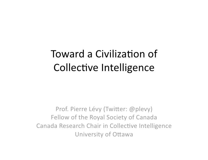 Toward a Civiliza-on of         Collec-ve Intelligence         Prof. Pierre Lévy (Twi;er: @plevy)      Fellow of the Royal...