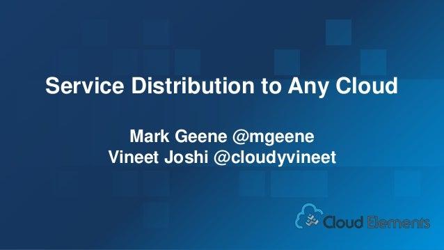 1 Service Distribution to Any Cloud Mark Geene @mgeene Vineet Joshi @cloudyvineet