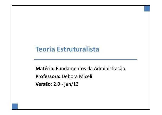 Teoria EstruturalistaMatéria: Fundamentos da AdministraçãoProfessora: Debora MiceliVersão: 2.0 - jan/13