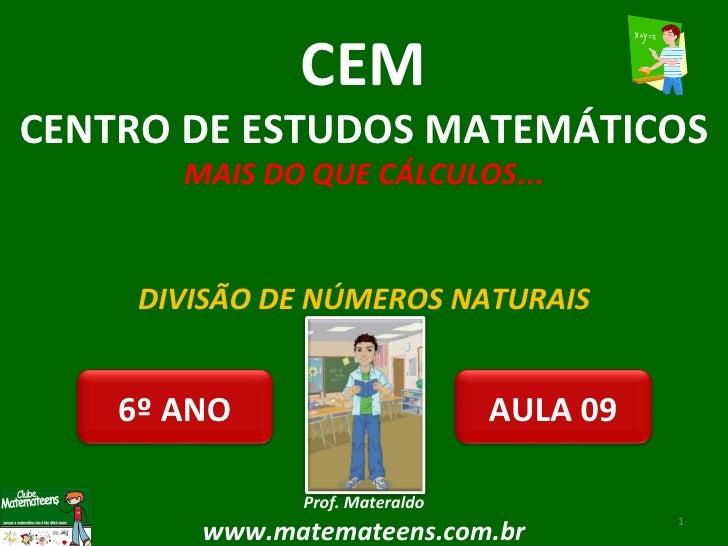 DIVISÃO DE NÚMEROS NATURAIS Prof. Materaldo www.matemateens.com.br CEM CENTRO DE ESTUDOS MATEMÁTICOS MAIS DO QUE CÁLCULOS ...