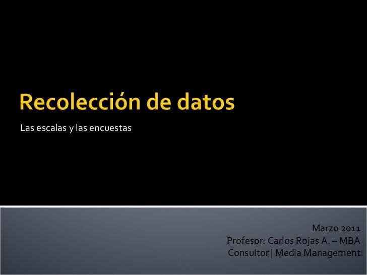 Las escalas y las encuestas Marzo 2011 Profesor: Carlos Rojas A. – MBA Consultor   Media Management