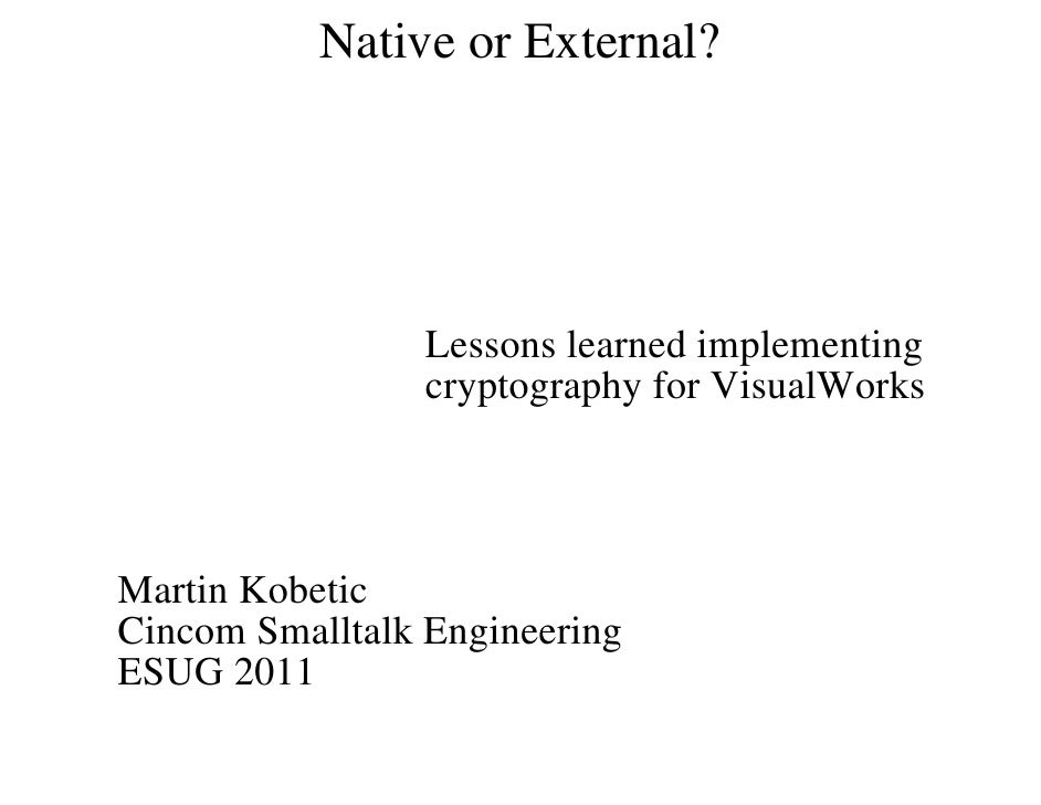 Native or External?                 Lessons learned implementing                 cryptography for VisualWorksMartin Kobeti...